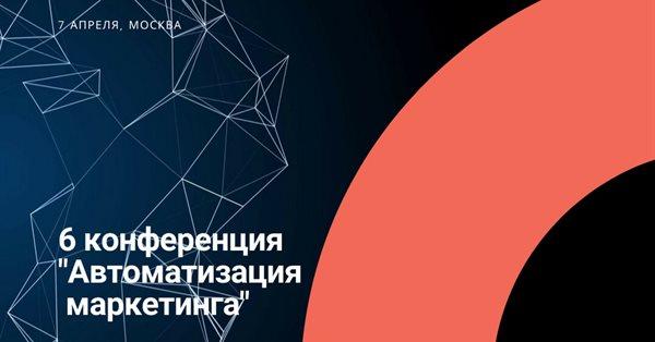 7 апреля в Москве пройдет 6-я конференция «Автоматизация маркетинга»